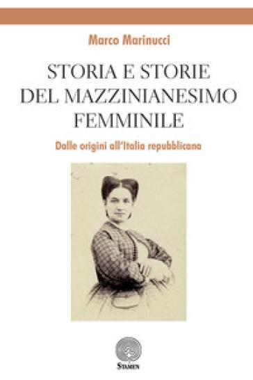 Storia e storie del mazzinianesimo femminile. Dalle origini all'Italia repubblicana - Marco Marinucci | Thecosgala.com