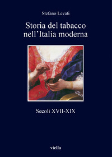 Storia del tabacco nell'Italia moderna. Secoli XVII-XIX - Stefano Levati |