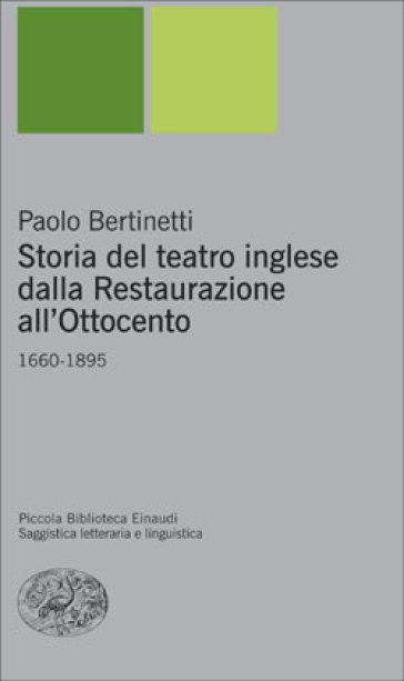 Storia del teatro inglese dalla Restaurazione all'Ottocento. 1660-1895 - Paolo Bertinetti |