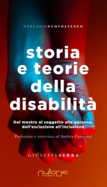 Storia e teorie della disabilità. Dal mostro al soggetto alla persona, dall'esclusione all'inclusione - Giuseppe Serra |