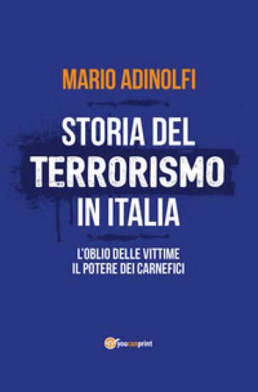 Storia del terrorismo in Italia. L'oblio delle vittime, il potere dei carnefici - Mario Adinolfi |