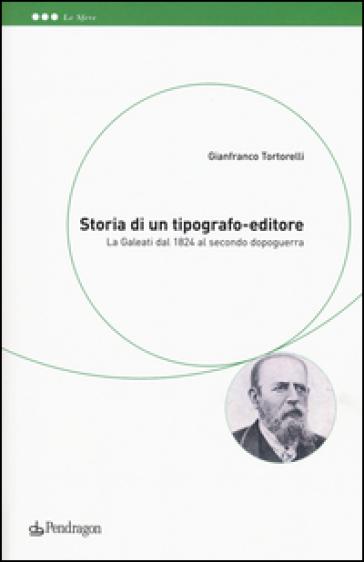 Storia di un tipografo-editore. La Galeati dal 1824 al secondo dopoguerra - Gianfranco Tortorelli |