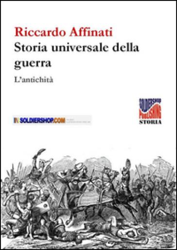 Storia universale delle guerre. L'antichità - Riccardo Affinati |