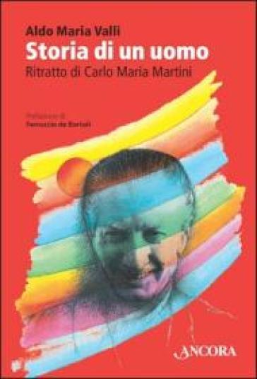 Storia di un uomo. Ritratto di Carlo Maria Martini - Aldo Maria Valli |