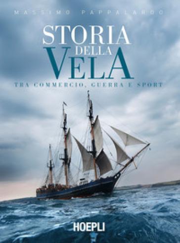 Storia della vela. Tra commercio, guerra e sport - Massimo Pappalardo  