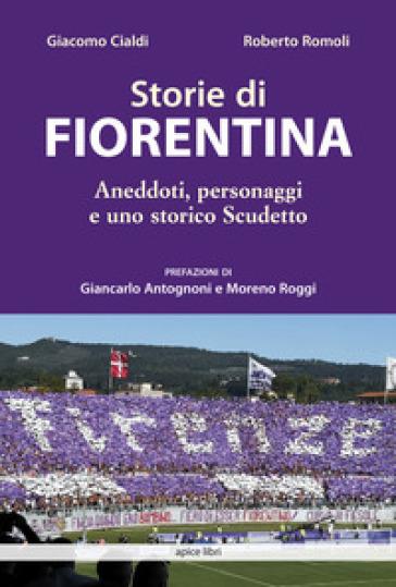 Storie di Fiorentina. Aneddoti, personaggi e uno storico scudetto - Giacomo Cialdi |