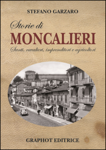 Storie di Moncalieri. Santi, cavalieri, imprenditori e agricoltori - Stefano Garzaro  