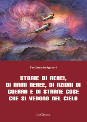 Storie di aerei, di armi aeree, di azioni di guerra e di strane cose che si vedono nel cielo - Ferdinando Sguerri |