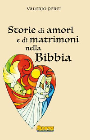 Storie di amori e di matrimoni nella bibbia - Valerio Febei |