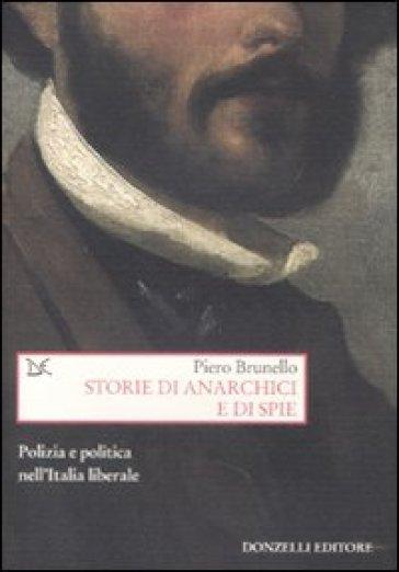 Storie di anarchici e di spie. Polizia e politica nell'Italia liberale - Piero Brunello |