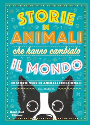 Storie di animali che hanno cambiato il mondo. 50 storie vere di animali eccezionali - G. L. Marvel |