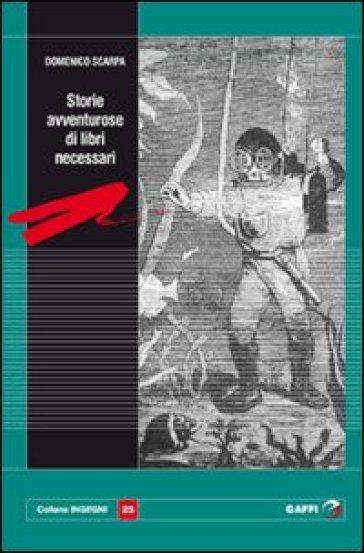 Storie avventurose di libri necessari - Domenico Scarpa  