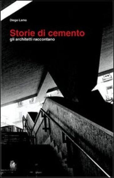 Storie di cemento. Gli architetti raccontano - Diego Lama  