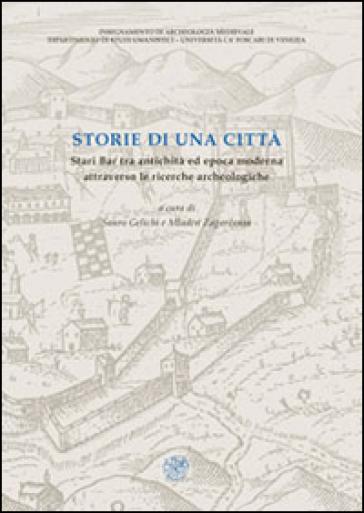 Storie di una città. Stari Bar tra antichità ed epoca moderna attraverso le ricerche archeologiche - S. Gelichi |