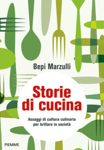 Storie di cucina. Assaggi di cultura culinaria per brillare in società - Giuseppe Marzulli |