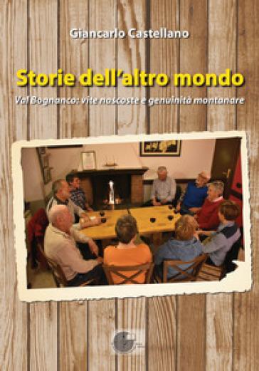 Storie dell'altro mondo. Val Bognanco: vite nascoste e genuinità montanare - Giancarlo Castellano |