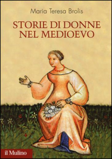 Storie di donne nel Medioevo - Maria Teresa Brolis |