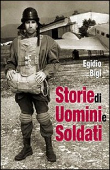 Storie di uomini e soldati - Egidio Bigi |