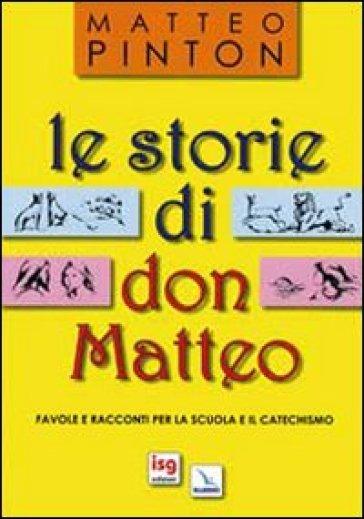Le Storie di don Matteo. Favole e racconti per la scuola e il catechismo - Matteo Pinton |