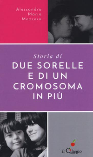 Storie di due sorelle e di un cromosoma in più - Alessandra Maria Mazzara |