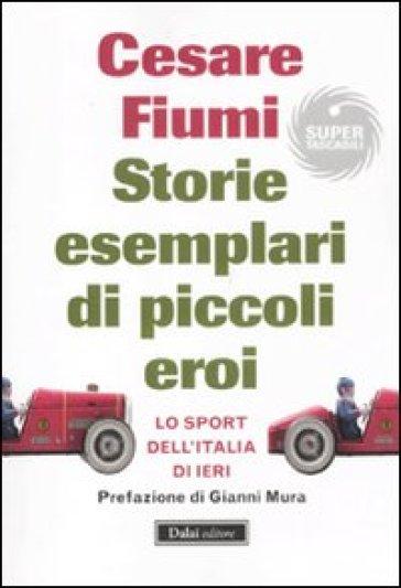 Storie esemplari di piccoli eroi. Lo sport dell'Italia di ieri - Cesare Fiumi |