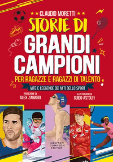 Storie di grandi campioni per ragazze e ragazzi di talento. Vite e leggende dei miti dello sport - Claudio Moretti |