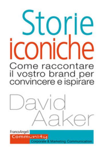 Storie iconiche. Come raccontare il vostro brand per convincere e ispirare - David A. Aaker |