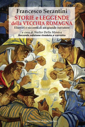 Storie e leggende della vecchia Romagna. Elzeviri e racconti di un grande narratore - Francesco Serantini  