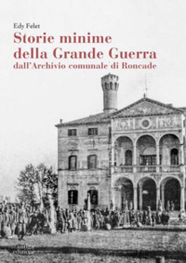 Storie minime della Grande Guerra dall'Archivio comunale di Roncade - Edy Felet |
