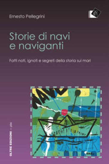 Storie di navi e naviganti. Fatti noti, ignoti e segreti della storia sui mari - Ernesto Pellegrini |