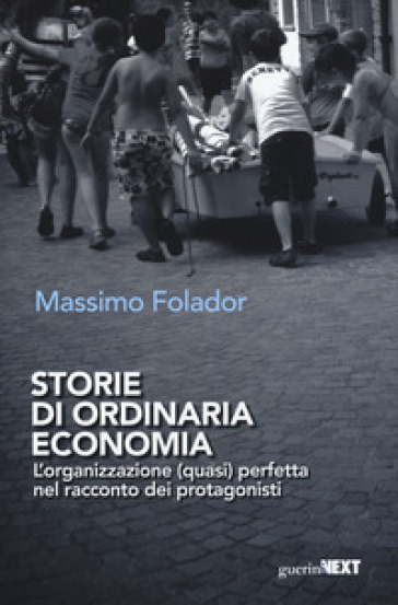 Storie di ordinaria economia. L'organizzazione (quasi) perfetta nel racconto dei protagonisti - Massimo Folador |