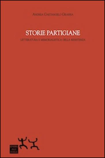 Storie partigiane. Letteratura e memorialistica della Resistenza - Andrea Grassia Gaetangelo | Ericsfund.org