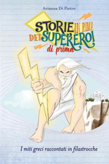 Storie in rima dei supereroi di prima. I miti greci raccontati in filastrocche - Arianna Di Pietro |