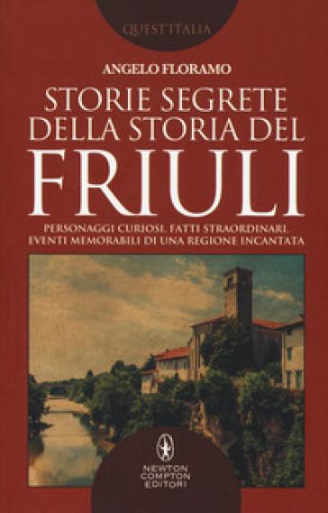 Storie segrete della storia del Friuli - Angelo Floramo |