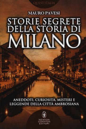 Storie segrete della storia di Milano. Aneddoti, curiosità, misteri e leggende della città ambrosiana - Mauro Pavesi |