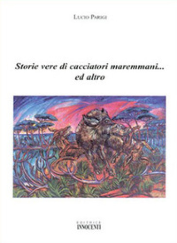 Storie vere di cacciatori maremmani... ed altro - Lucio Parigi  