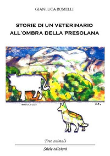 Storie di un veterinario all'ombra della Presolana. Racconti di persone, animali e montagne - Gianluca Romelli |
