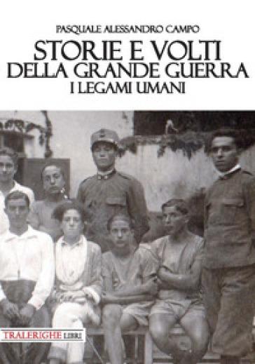 Storie e volti della Grande Guerra. I legami umani - Pasquale Alessandro Campo |