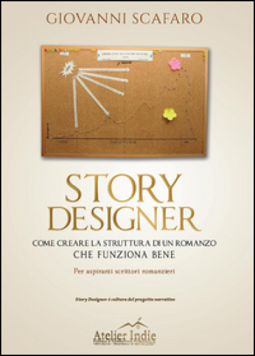 Story designer. Come creare la struttura di un romanzo che funziona bene - Giovanni Scafaro |