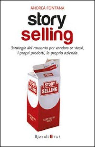 Story selling. Strategie del racconto per vendere se stessi, i propri prodotti, la propria azienda - Andrea Fontana pdf epub