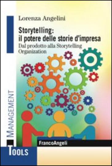 Storytelling: il potere delle storie d'impresa. Dal prodotto alla storytelling organization - Lorenza Angelini |