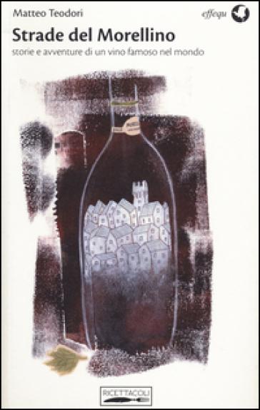 Strade del Morellino. Storie e avventure di un vino famoso nel mondo - Matteo Teodori |