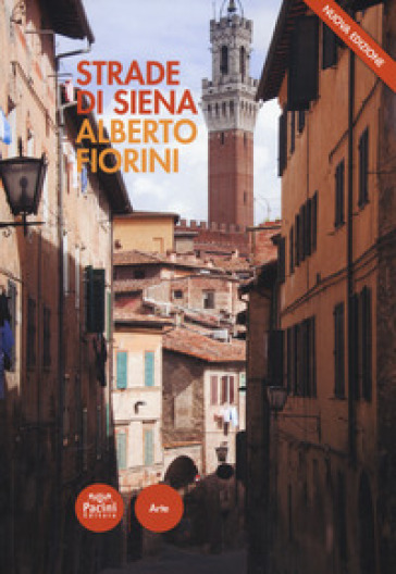 Strade di Siena. Strade, vie, vicoli e piazze raccontano la città, la sua vita, la sua storia - Alberto Fiorini |
