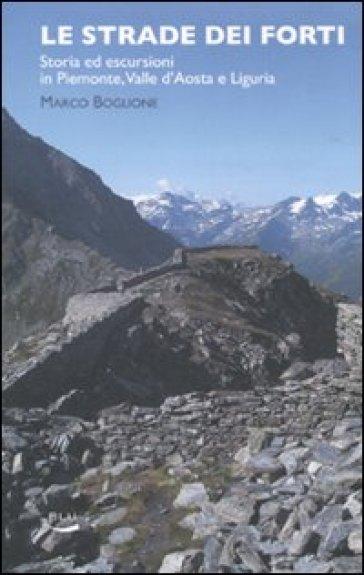 Strade dei forti. Storia ed escursioni in Piemonte. Valle d'Aosta e Liguria (Le) - Marco Boglione |