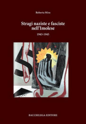 Stragi naziste e fasciste nell'imolese (1943-1945) - Roberta Mira |
