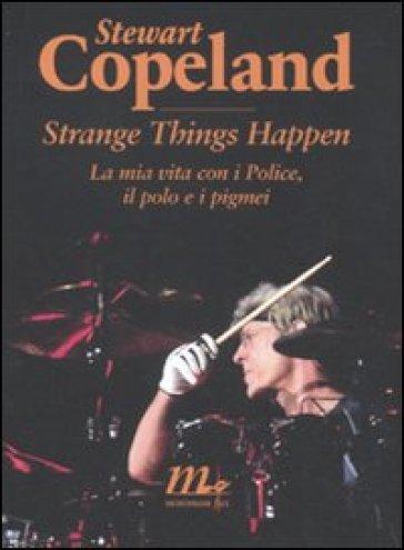 Strange things happen. La mia vita con i Police, il polo e i pigmei - Stewart Copeland | Ericsfund.org