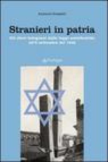 Stranieri in patria. Gli ebrei bolognesi dalle leggi antiebraiche all'8 settembre del 1943 - A. Grasselli  