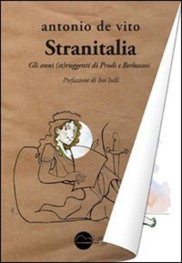 Stranitalia. Gli anni (st)ruggenti di Prodi e Berlusconi - Antonio De Vito | Jonathanterrington.com