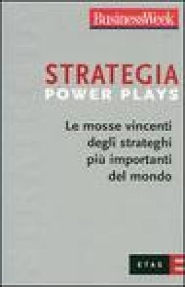 Strategia Power Plays. Le mosse vincenti degli strateghi più importanti del mondo