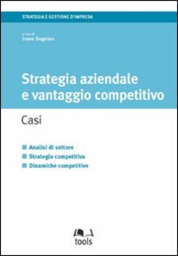 Strategia aziendale e vantaggio competitivo. Casi - Irene Dagnino |